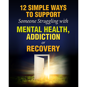 12 Simple Ways to Support Someone Struggling with Mental Health, Addiction or Recovery